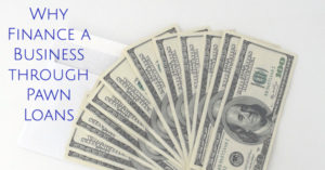 Why Finance a Business through Pawn Loans